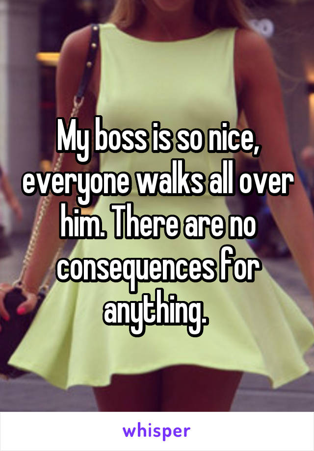 My boss is so nice, everyone walks all over him. There are no consequences for anything.