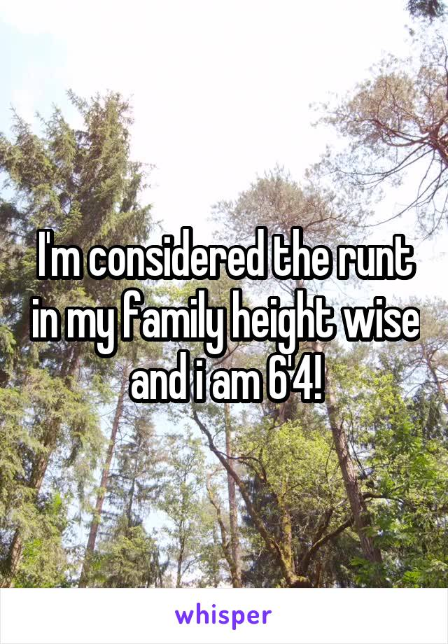 I'm considered the runt in my family height wise and i am 6'4!