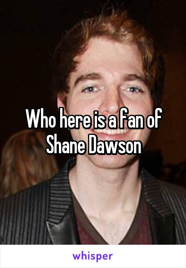 Who here is a fan of Shane Dawson