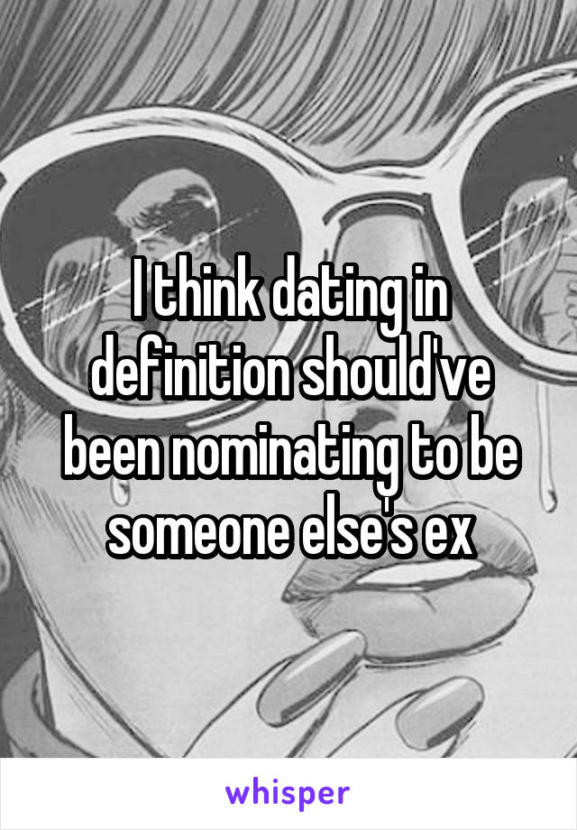 I think dating in definition should've been nominating to be someone else's ex