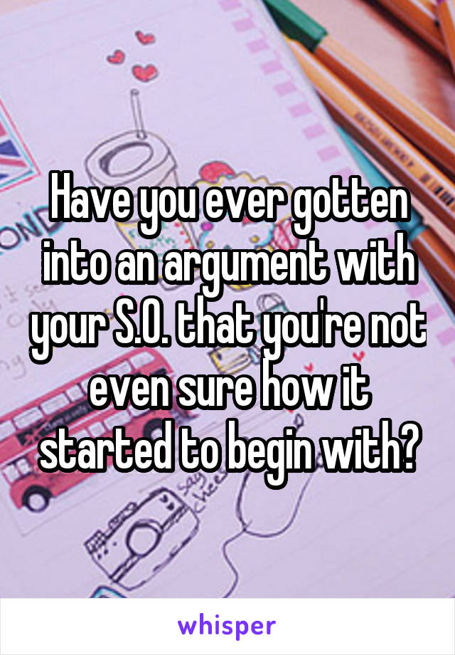 Have you ever gotten into an argument with your S.O. that you're not even sure how it started to begin with?