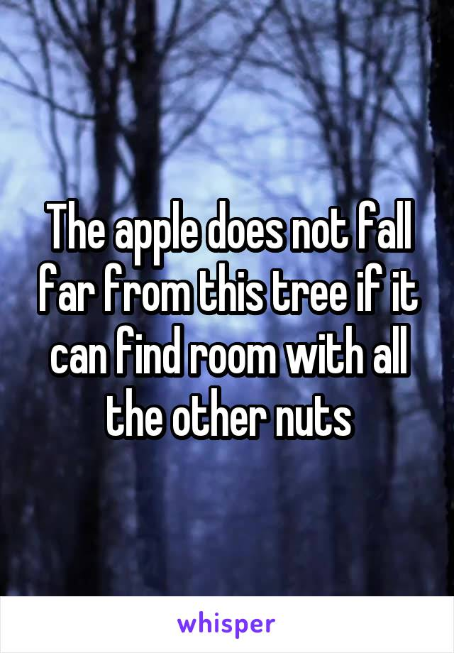 The apple does not fall far from this tree if it can find room with all the other nuts