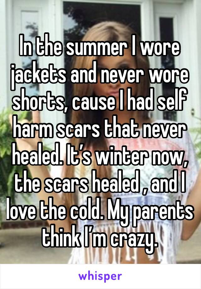 In the summer I wore jackets and never wore shorts, cause I had self harm scars that never healed. It's winter now,  the scars healed , and I love the cold. My parents think I'm crazy.