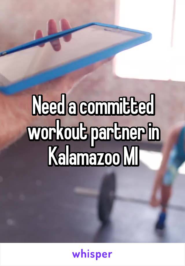 Need a committed workout partner in Kalamazoo MI