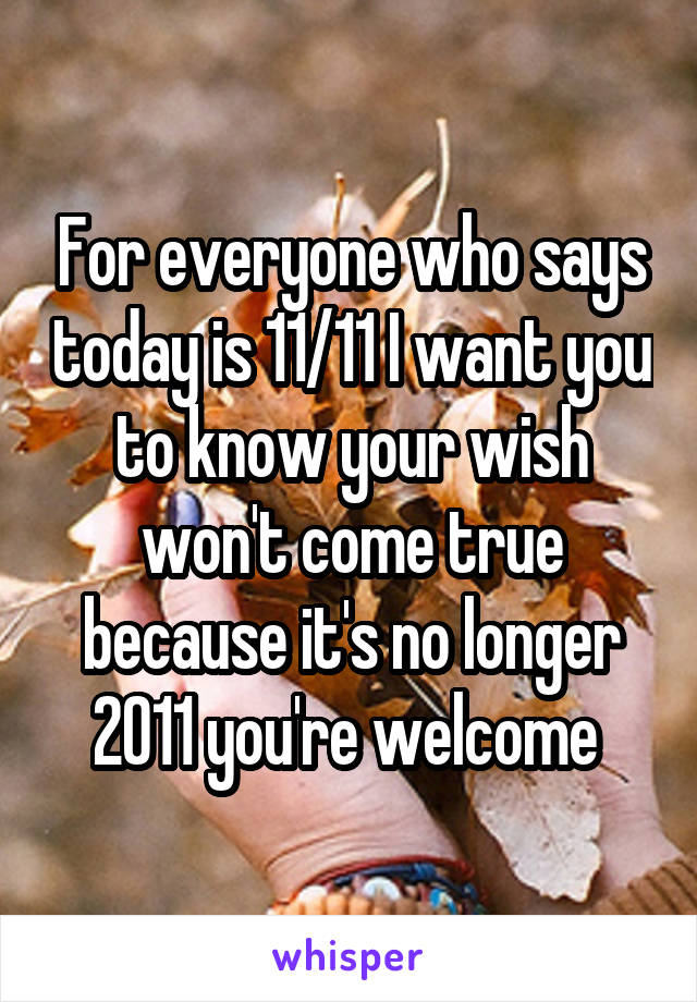 For everyone who says today is 11/11 I want you to know your wish won't come true because it's no longer 2011 you're welcome