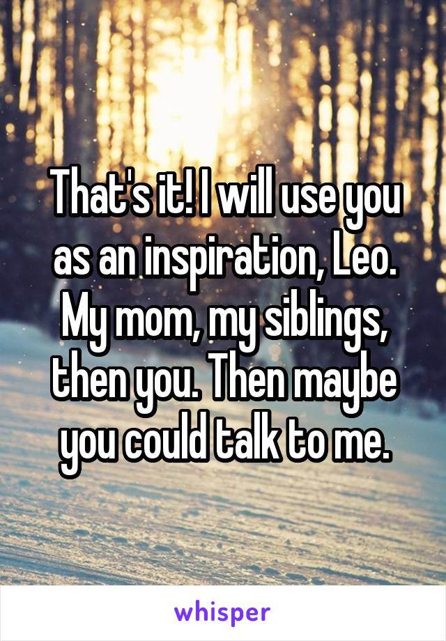 That's it! I will use you as an inspiration, Leo. My mom, my siblings, then you. Then maybe you could talk to me.