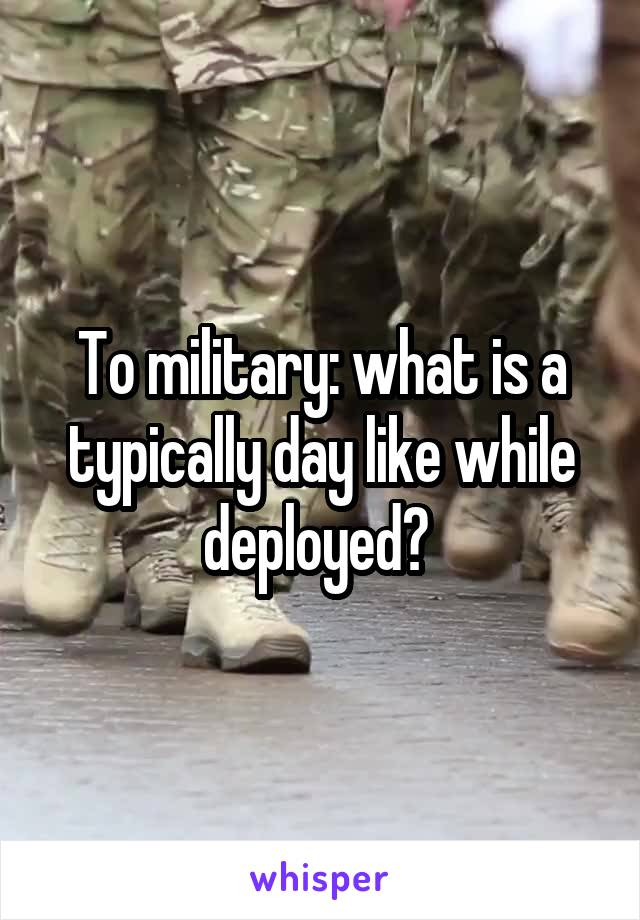 To military: what is a typically day like while deployed?