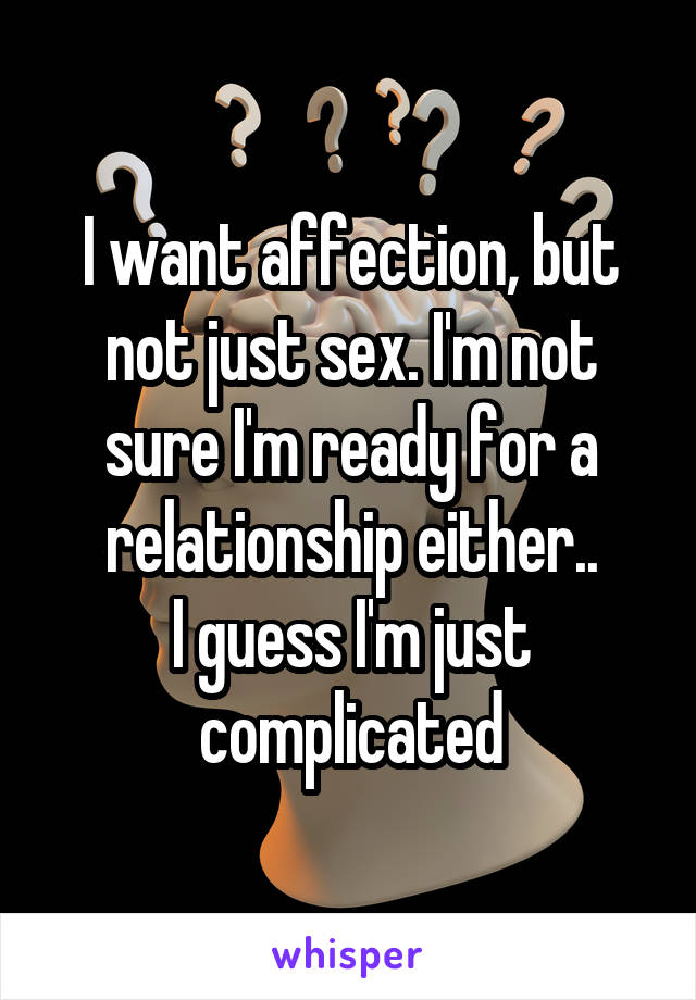 I want affection, but not just sex. I'm not sure I'm ready for a relationship either.. I guess I'm just complicated