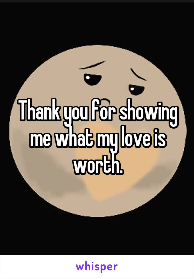 Thank you for showing me what my love is worth.