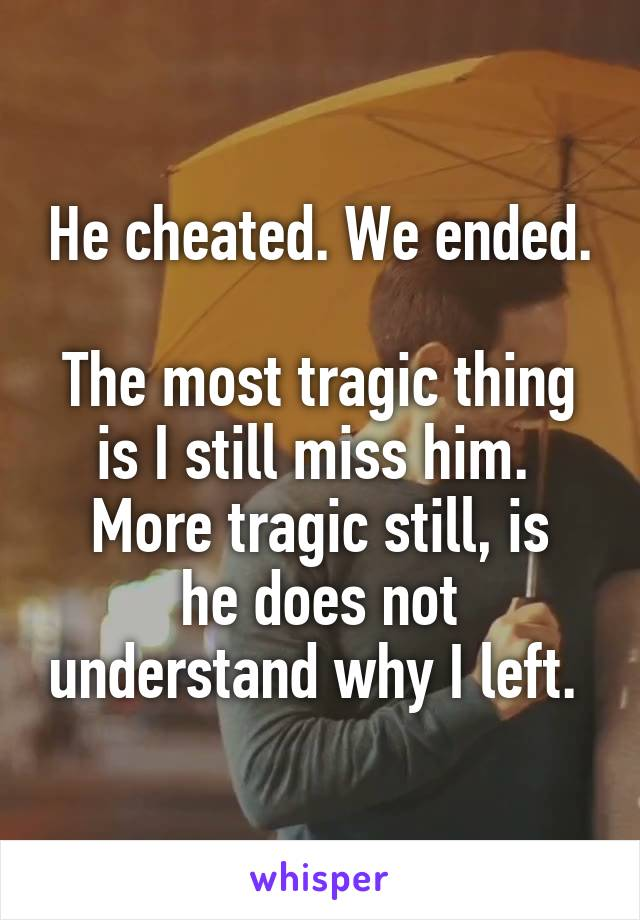 He cheated. We ended.  The most tragic thing is I still miss him.  More tragic still, is he does not understand why I left.