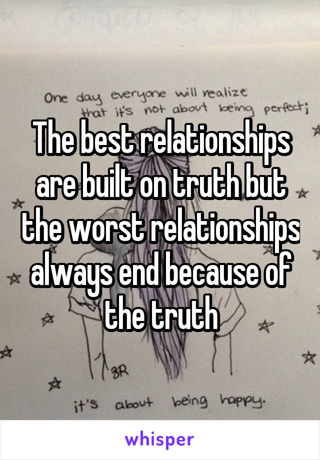 The best relationships are built on truth but the worst relationships always end because of the truth
