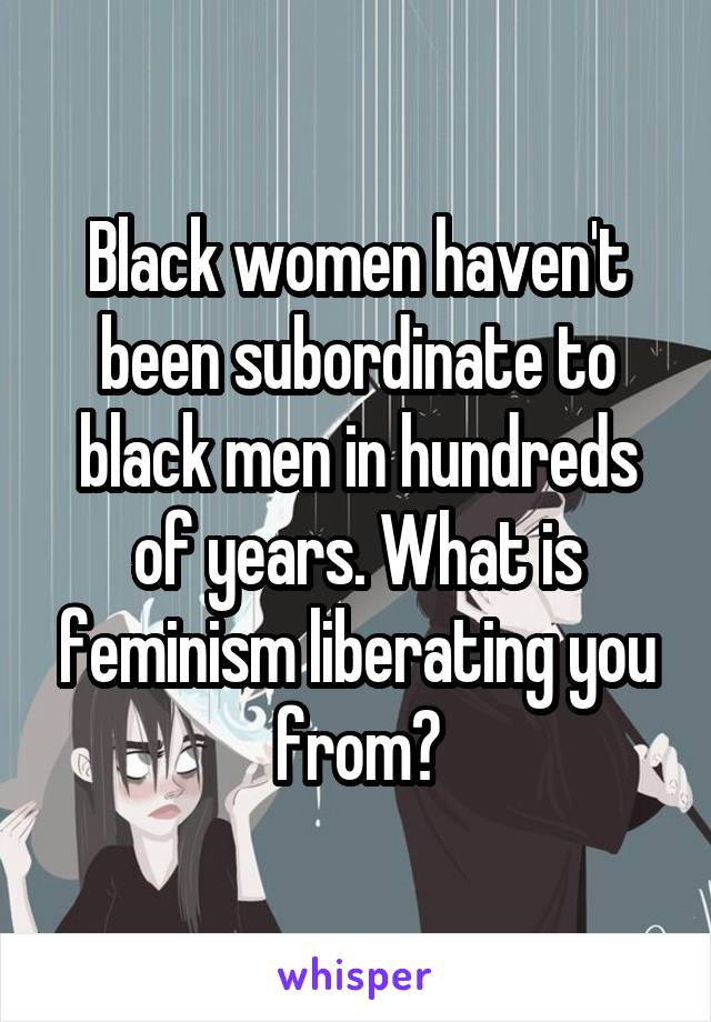Black women haven't been subordinate to black men in hundreds of years. What is feminism liberating you from?