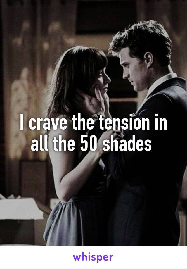 I crave the tension in all the 50 shades