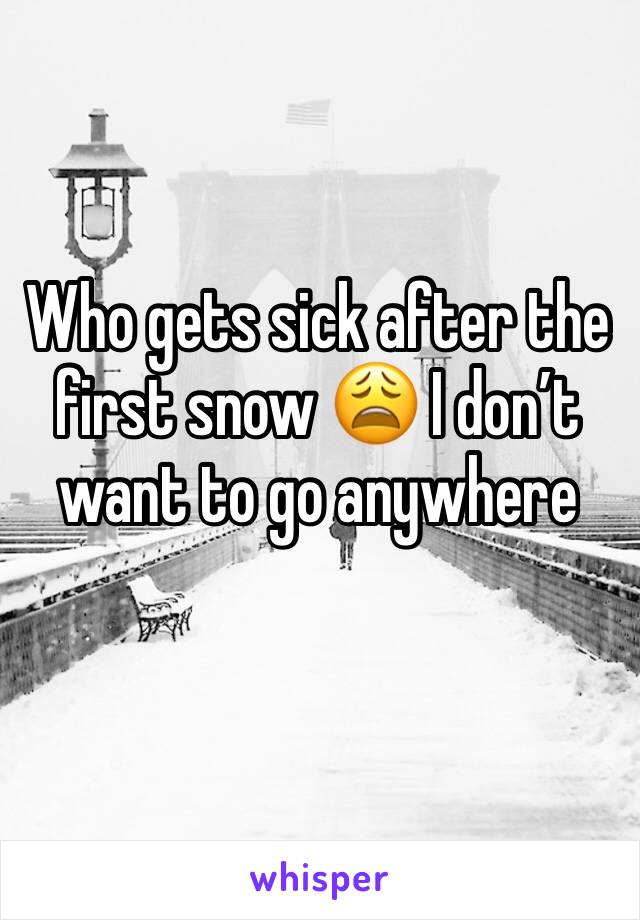 Who gets sick after the first snow 😩 I don't want to go anywhere