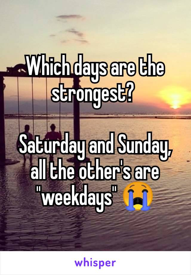 "Which days are the strongest?   Saturday and Sunday, all the other's are ""weekdays"" 😭"
