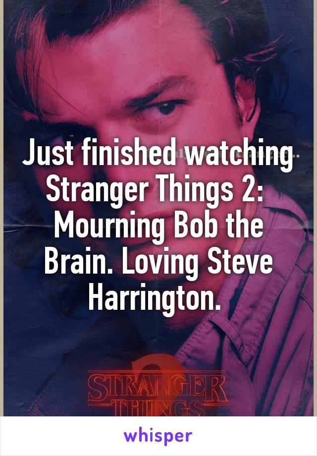 Just finished watching Stranger Things 2:  Mourning Bob the Brain. Loving Steve Harrington.