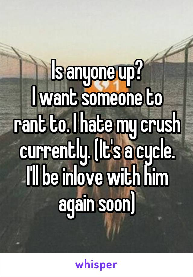 Is anyone up? I want someone to rant to. I hate my crush currently. (It's a cycle. I'll be inlove with him again soon)