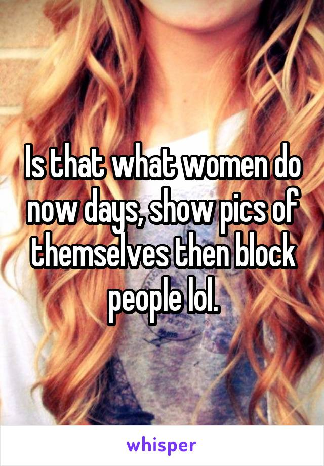 Is that what women do now days, show pics of themselves then block people lol.