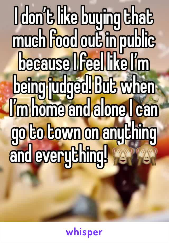 I don't like buying that much food out in public because I feel like I'm being judged! But when I'm home and alone I can go to town on anything and everything! 🙈🙈