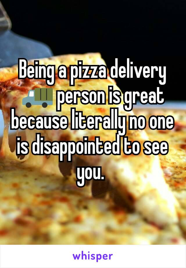 Being a pizza delivery 🚚 person is great because literally no one is disappointed to see you.