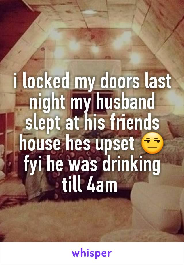 i locked my doors last night my husband slept at his friends house hes upset 😒 fyi he was drinking till 4am