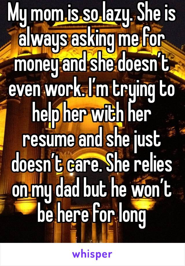 My mom is so lazy. She is always asking me for money and she doesn't even work. I'm trying to help her with her resume and she just doesn't care. She relies on my dad but he won't be here for long