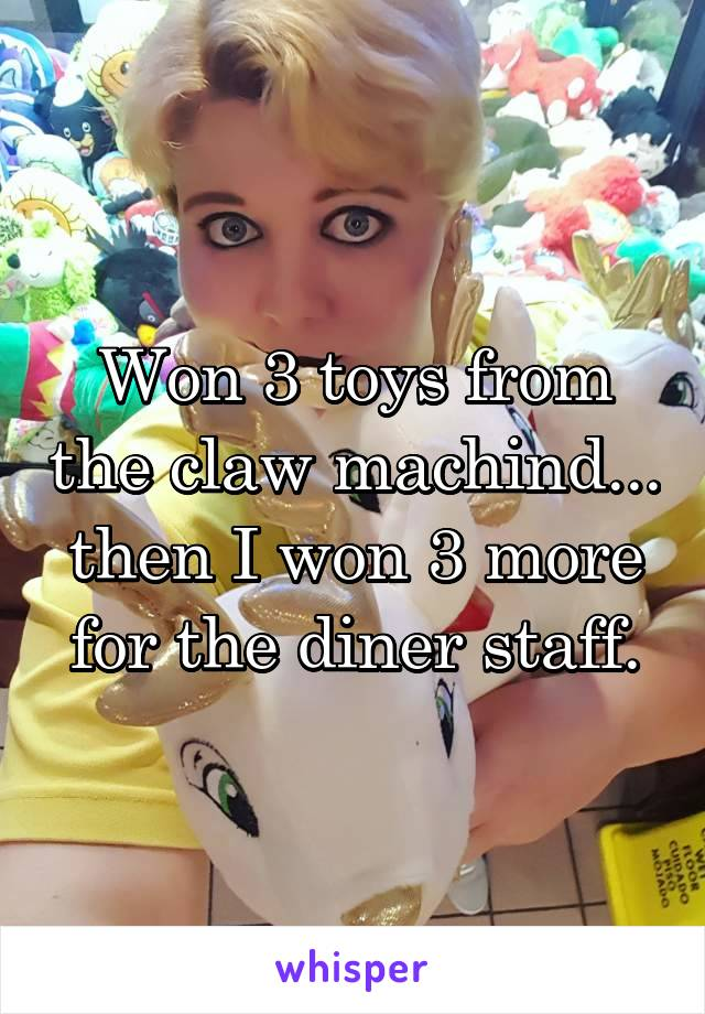 Won 3 toys from the claw machind... then I won 3 more for the diner staff.