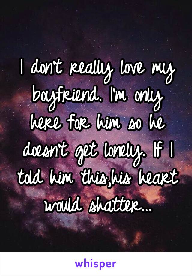 I don't really love my boyfriend. I'm only here for him so he doesn't get lonely. If I told him this,his heart would shatter...