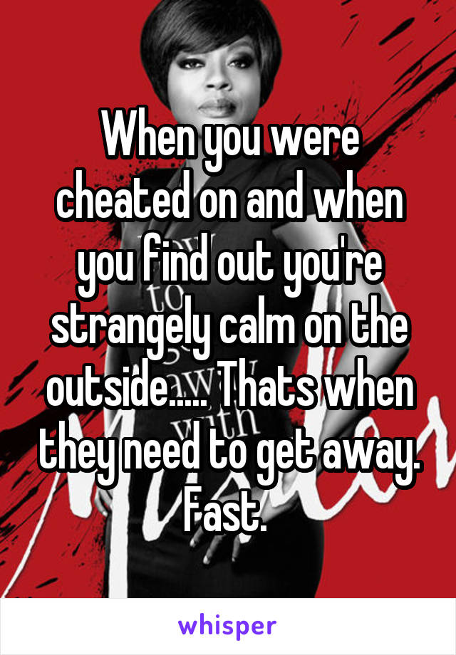 When you were cheated on and when you find out you're strangely calm on the outside..... Thats when they need to get away. Fast.
