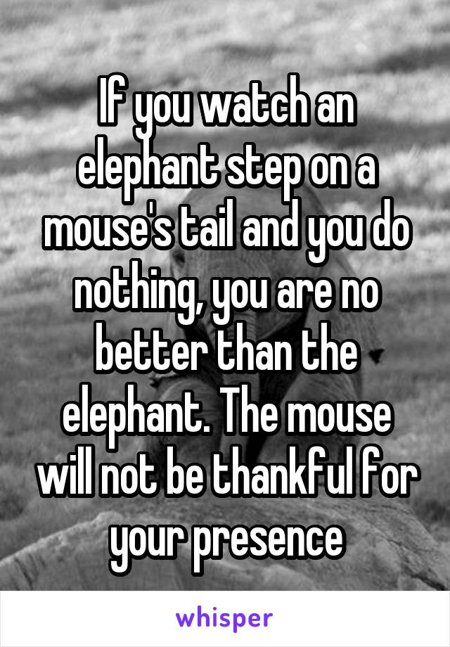 If you watch an elephant step on a mouse's tail and you do nothing, you are no better than the elephant. The mouse will not be thankful for your presence
