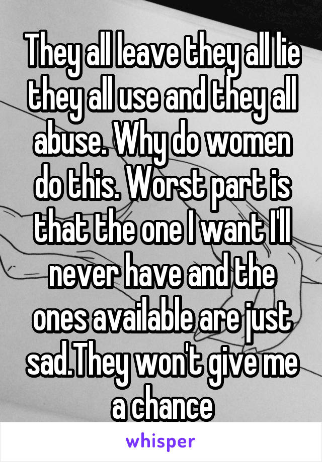 They all leave they all lie they all use and they all abuse. Why do women do this. Worst part is that the one I want I'll never have and the ones available are just sad.They won't give me a chance