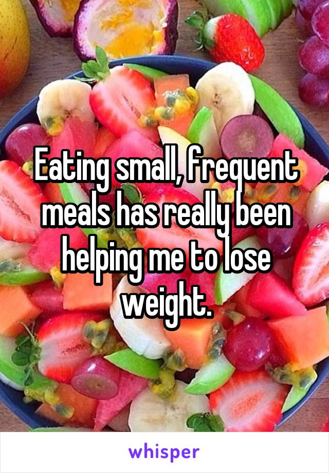 Eating small, frequent meals has really been helping me to lose weight.
