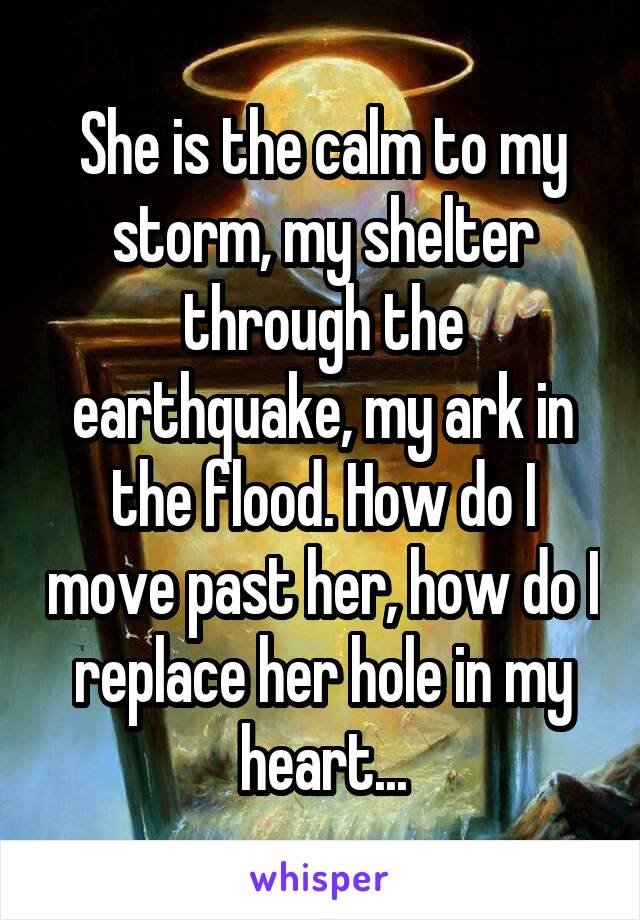 She is the calm to my storm, my shelter through the earthquake, my ark in the flood. How do I move past her, how do I replace her hole in my heart...