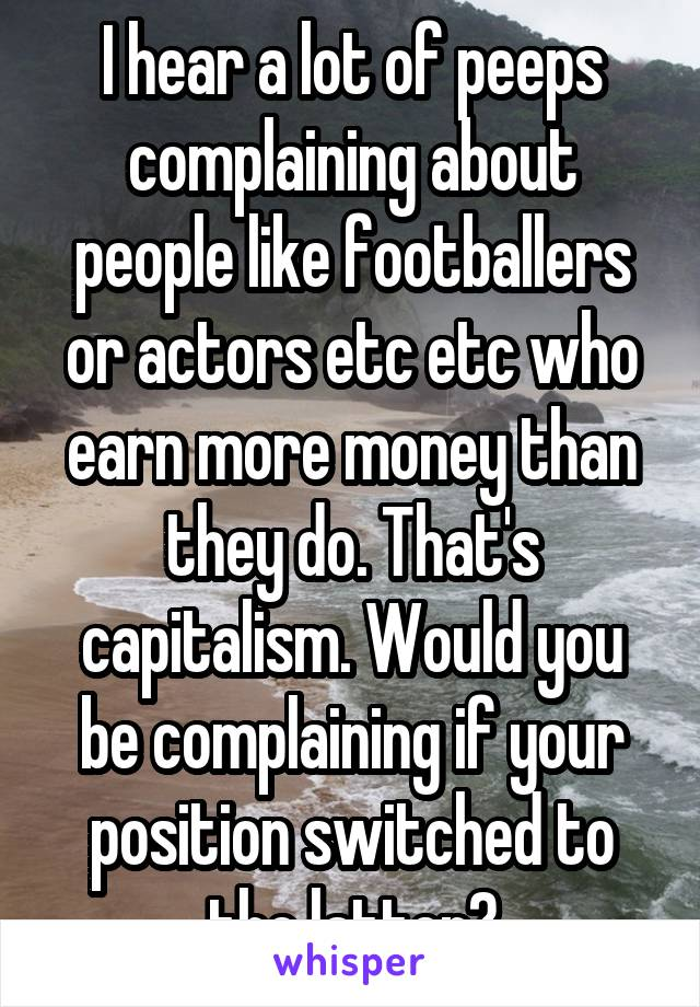 I hear a lot of peeps complaining about people like footballers or actors etc etc who earn more money than they do. That's capitalism. Would you be complaining if your position switched to the latter?