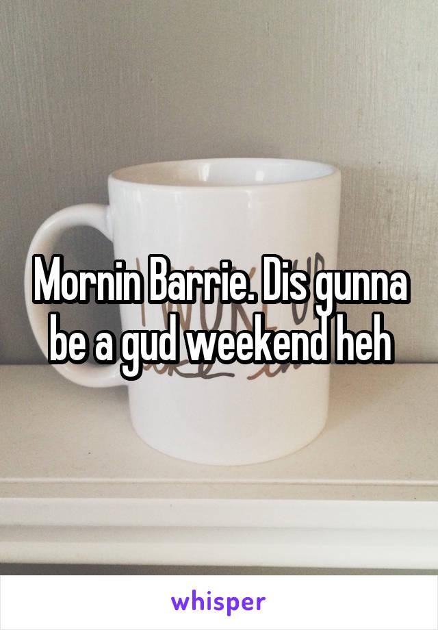 Mornin Barrie. Dis gunna be a gud weekend heh
