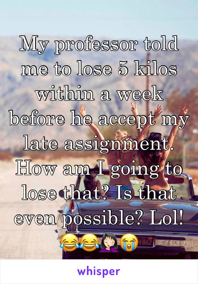 My professor told me to lose 5 kilos within a week before he accept my late assignment. How am I going to lose that? Is that even possible? Lol! 😂😂🤦🏻♀️😭