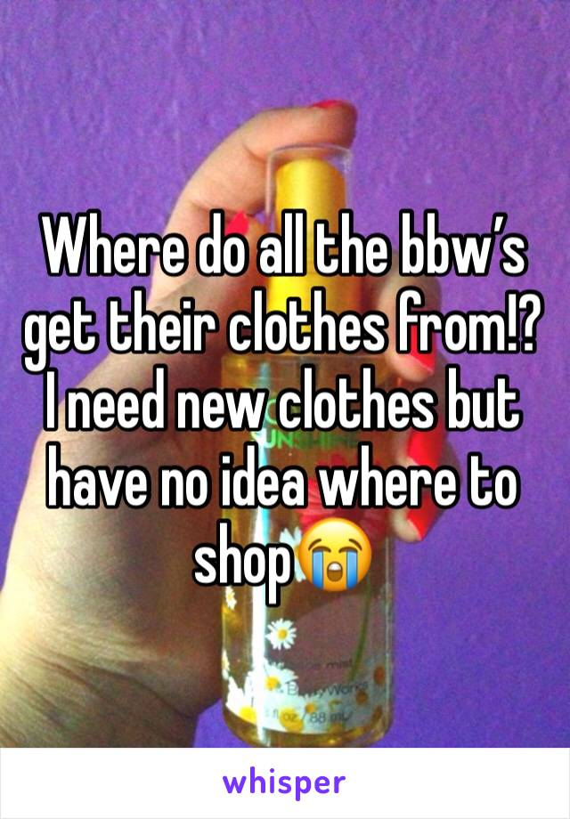 Where do all the bbw's get their clothes from!? I need new clothes but have no idea where to shop😭
