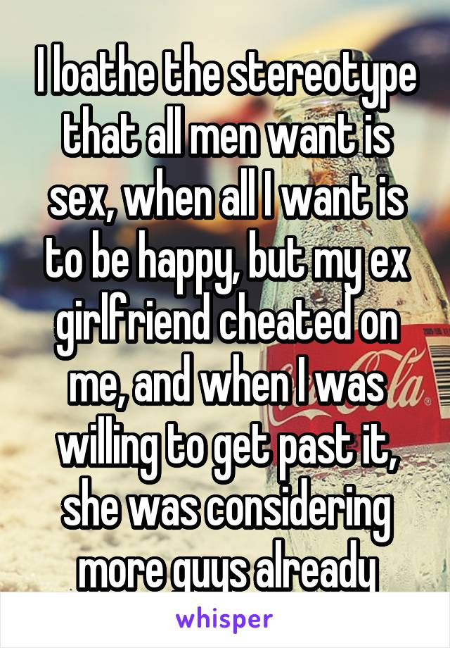 I loathe the stereotype that all men want is sex, when all I want is to be happy, but my ex girlfriend cheated on me, and when I was willing to get past it, she was considering more guys already