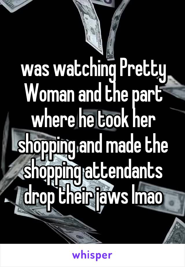 was watching Pretty Woman and the part where he took her shopping and made the shopping attendants drop their jaws lmao