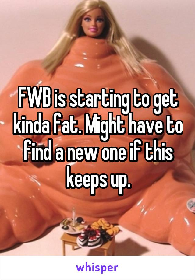 FWB is starting to get kinda fat. Might have to find a new one if this keeps up.