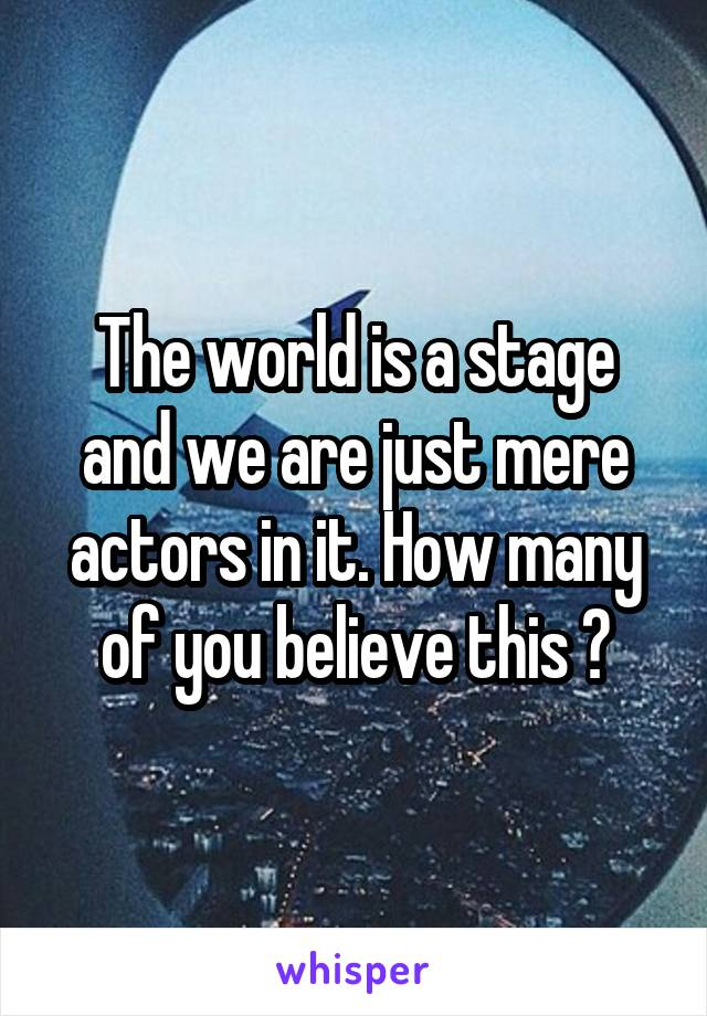 The world is a stage and we are just mere actors in it. How many of you believe this ?