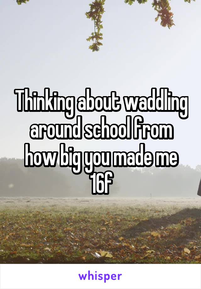 Thinking about waddling around school from how big you made me 16f
