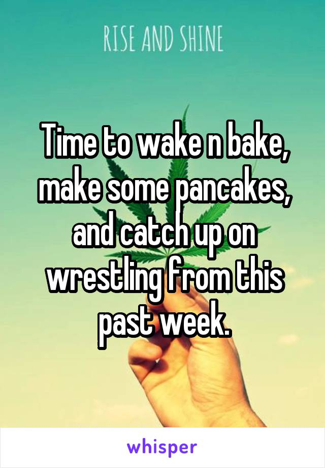 Time to wake n bake, make some pancakes, and catch up on wrestling from this past week.