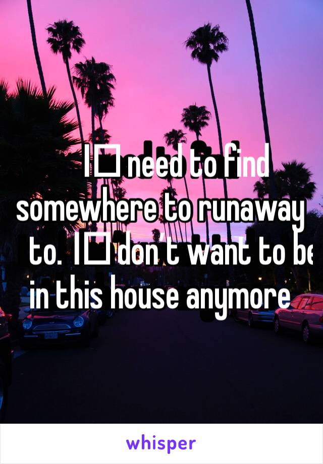 I️ need to find somewhere to runaway to. I️ don't want to be in this house anymore