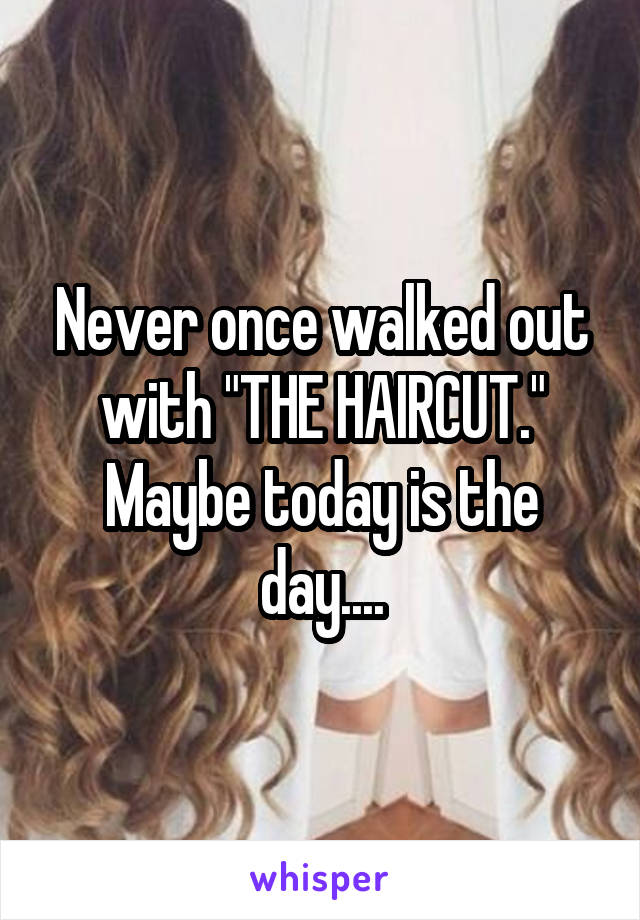 """Never once walked out with """"THE HAIRCUT."""" Maybe today is the day...."""