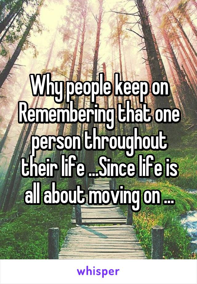 Why people keep on Remembering that one person throughout their life ...Since life is all about moving on ...
