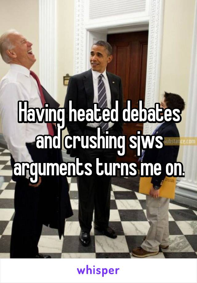 Having heated debates and crushing sjws arguments turns me on.