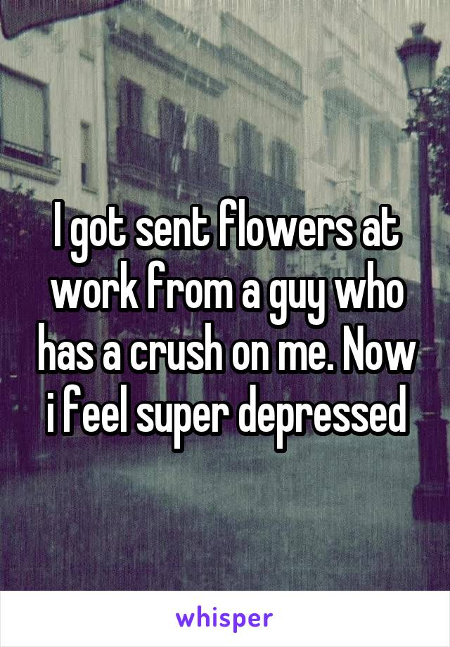 I got sent flowers at work from a guy who has a crush on me. Now i feel super depressed