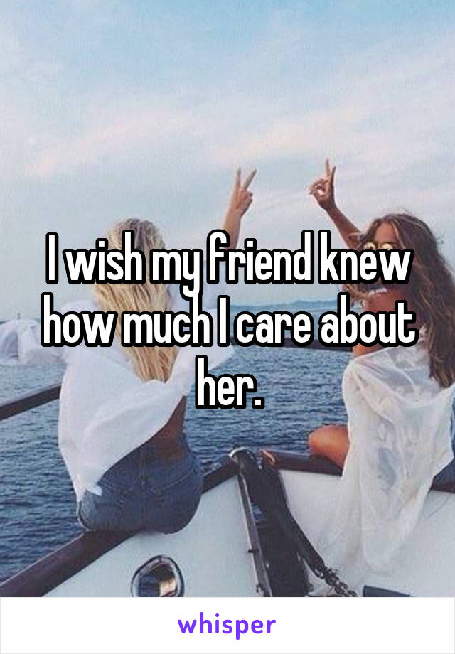 I wish my friend knew how much I care about her.