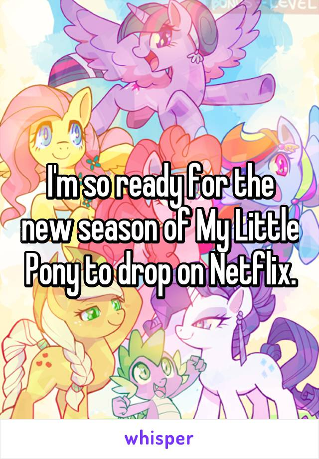 I'm so ready for the new season of My Little Pony to drop on Netflix.
